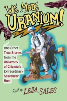 We Made Uranium! : And Other Stories from the University of Chicago's Extraordinary Scavenger Hunt, Paperback / softback Book