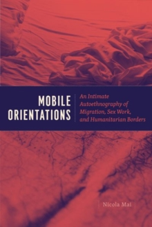 Mobile Orientations : An Intimate Autoethnography of Migration, Sex Work, and Humanitarian Borders, Hardback Book