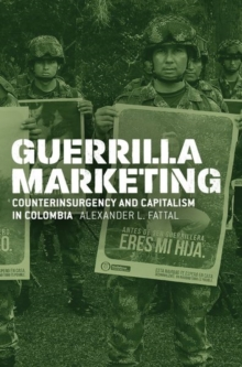 Guerrilla Marketing : Counterinsurgency and Capitalism in Colombia, Hardback Book