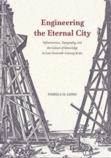 Engineering the Eternal City : Infrastructure, Topography, and the Culture of Knowledge in Late Sixteenth-Century Rome, Paperback / softback Book