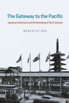 The Gateway to the Pacific : Japanese Americans and the Remaking of San Francisco, Paperback / softback Book