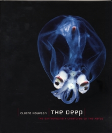 The Deep : The Extraordinary Creatures of the Abyss, Hardback Book