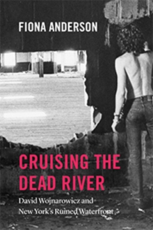 Cruising the Dead River : David Wojnarowicz and New York's Ruined Waterfront, Paperback / softback Book