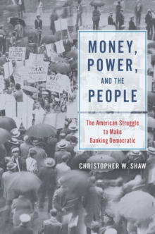 Money, Power, and the People : The American Struggle to Make Banking Democratic, Hardback Book