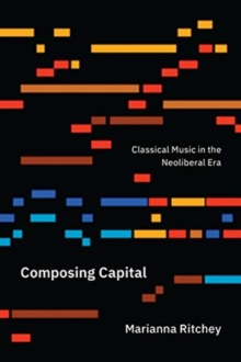 Composing Capital : Classical Music in the Neoliberal Era, Paperback / softback Book
