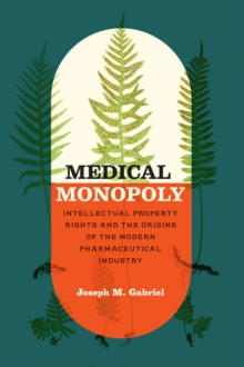 Medical Monopoly : Intellectual Property Rights and the Origins of the Modern Pharmaceutical Industry, Paperback / softback Book