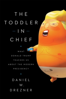 The Toddler-In-Chief : What Donald Trump Teaches Us about the Modern Presidency, Paperback / softback Book