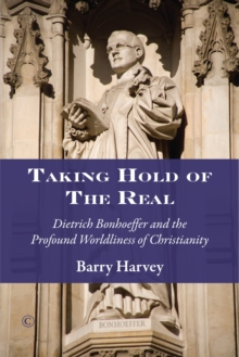Taking Hold of the Real : Dietrich Bonhoeffer and the Profound Worldliness of Christianity, Paperback Book