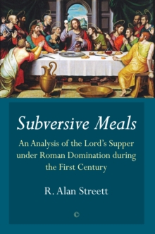Subversive Meals : An Analysis of the Lord's Supper under Roman Domination during the First Century, Paperback Book