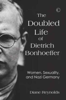 Doubled Life of Dietrich Bonhoeffer, The PB : Women, Sexuality, and Nazi Germany, Paperback / softback Book