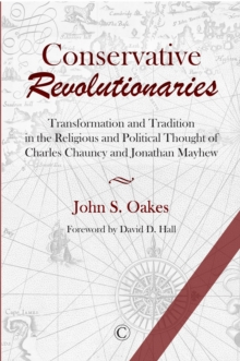 Conservative Revolutionaries : Transformation and Tradition in the Religious and Political Thought of Charles Chauncy and Jonathan Mayhew, Paperback Book