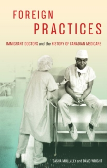 Foreign Practices : Immigrant Doctors and the History of Canadian Medicare, Hardback Book