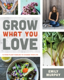 Grow What You Love : 12 Edible Plants That Will Change Your Life, Paperback / softback Book