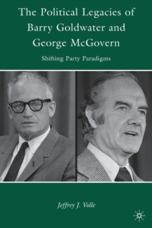The Political Legacies of Barry Goldwater and George McGovern : Shifting Party Paradigms, Hardback Book