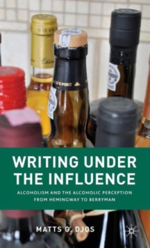 Writing Under the Influence : Alcoholism and the Alcoholic Perception from Hemingway to Berryman, Hardback Book