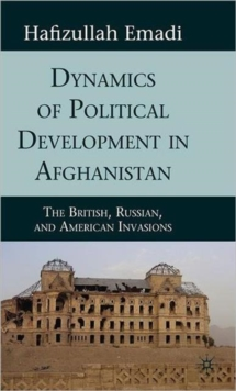 Dynamics of Political Development in Afghanistan : The British, Russian, and American Invasions, Hardback Book