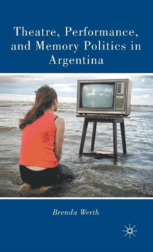 Theatre, Performance, and Memory Politics in Argentina, Hardback Book
