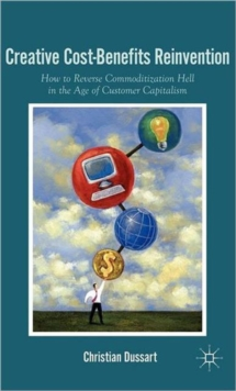 Creative Cost-Benefits Reinvention : How to Reverse Commoditization Hell in the Age of Customer Capitalism, Hardback Book