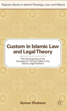 Custom in Islamic Law and Legal Theory : The Development of the Concepts of ?Urf and ??Dah in the Islamic Legal Tradition, Hardback Book