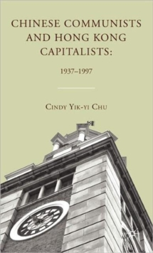 Chinese Communists and Hong Kong Capitalists: 1937-1997, Hardback Book