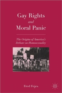 Gay Rights and Moral Panic : The Origins of America's Debate on Homosexuality, Paperback / softback Book
