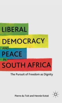 Liberal Democracy and Peace in South Africa : The Pursuit of Freedom as Dignity, Hardback Book