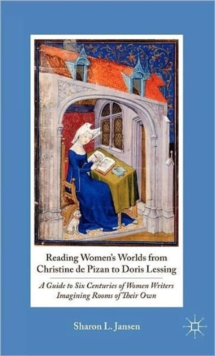 Reading Women's Worlds from Christine de Pizan to Doris Lessing : A Guide to Six Centuries of Women Writers Imagining Rooms of Their Own, Hardback Book