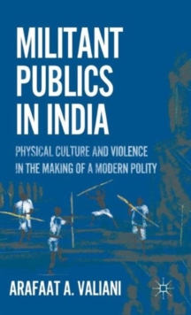 Militant Publics in India : Physical Culture and Violence in the Making of a Modern Polity, Hardback Book