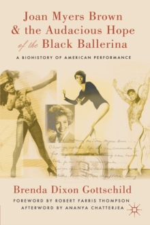 Joan Myers Brown and the Audacious Hope of the Black Ballerina : A Biohistory of American Performance, Paperback / softback Book