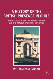 A History of the British Presence in Chile : From Bloody Mary to Charles Darwin and the Decline of British Influence, Paperback / softback Book
