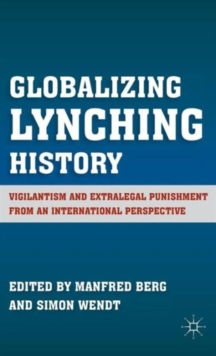 Globalizing Lynching History : Vigilantism and Extralegal Punishment from an International Perspective, Hardback Book