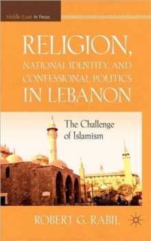 Religion, National Identity, and Confessional Politics in Lebanon : The Challenge of Islamism, Hardback Book