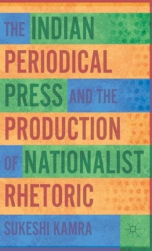 The Indian Periodical Press and the Production of Nationalist Rhetoric, Hardback Book