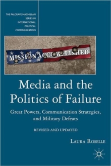 Media and the Politics of Failure : Great Powers, Communication Strategies, and Military Defeats, Paperback / softback Book