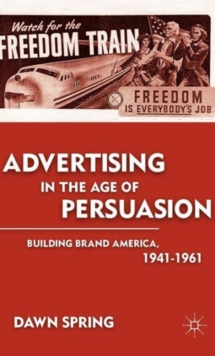 Advertising in the Age of Persuasion : Building Brand America 1941-1961, Hardback Book