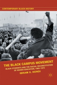 The Black Campus Movement : Black Students and the Racial Reconstitution of Higher Education, 1965-1972, Paperback / softback Book