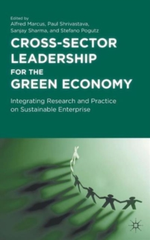 Cross-Sector Leadership for the Green Economy : Integrating Research and Practice on Sustainable Enterprise, Hardback Book
