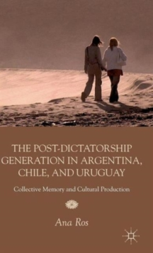 The Post-Dictatorship Generation in Argentina, Chile, and Uruguay : Collective Memory and Cultural Production, Hardback Book