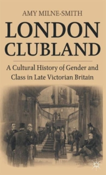London Clubland : A Cultural History of Gender and Class in Late Victorian Britain, Hardback Book