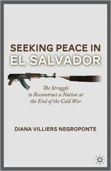 Seeking Peace in El Salvador : The Struggle to Reconstruct a Nation at the End of the Cold War, Hardback Book