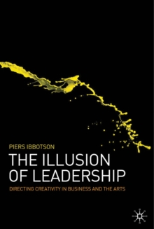 The Illusion of Leadership : Directing Creativity in Business and the Arts, Hardback Book