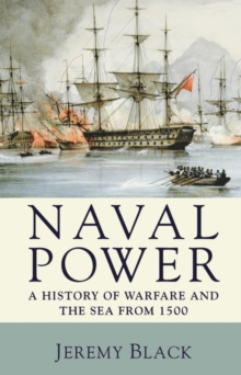 Naval Power : A History of Warfare and the Sea from 1500 Onwards, Paperback Book