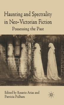 Haunting and Spectrality in Neo-Victorian Fiction : Possessing the Past, Hardback Book