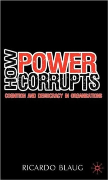 How Power Corrupts : Cognition and Democracy in Organisations, Hardback Book
