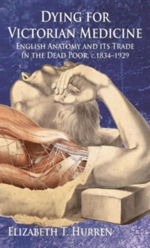 Dying for Victorian Medicine : English Anatomy and Its Trade in the Dead Poor, C.1834 - 1929, Hardback Book