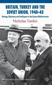Britain, Turkey and the Soviet Union, 1940-45 : Strategy, Diplomacy and Intelligence in the Eastern Mediterranean, Hardback Book