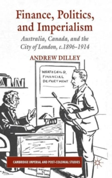 Finance, Politics, and Imperialism : Australia, Canada, and the City of London, c.1896-1914, Hardback Book