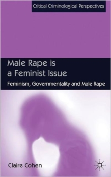 Male Rape is a Feminist Issue : Feminism, Governmentality and Male Rape, Hardback Book