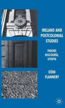 Ireland and Postcolonial Studies : Theory, Discourse, Utopia, Hardback Book