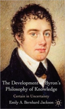 The Development of Byron's Philosophy of Knowledge : Certain in Uncertainty, Hardback Book